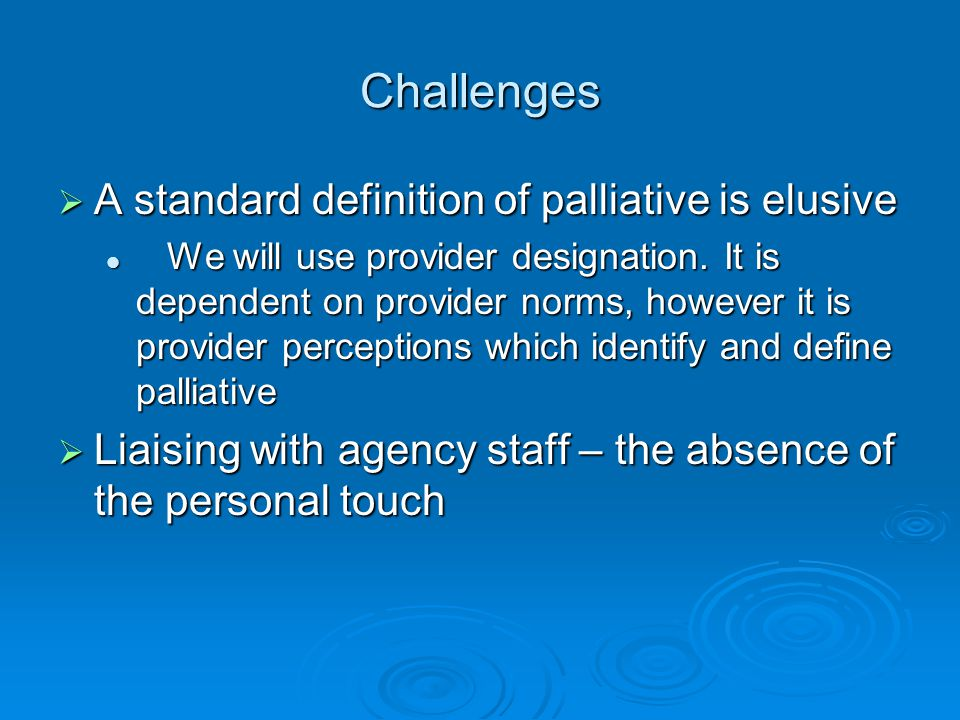 Challenges  A standard definition of palliative is elusive We will use provider designation.