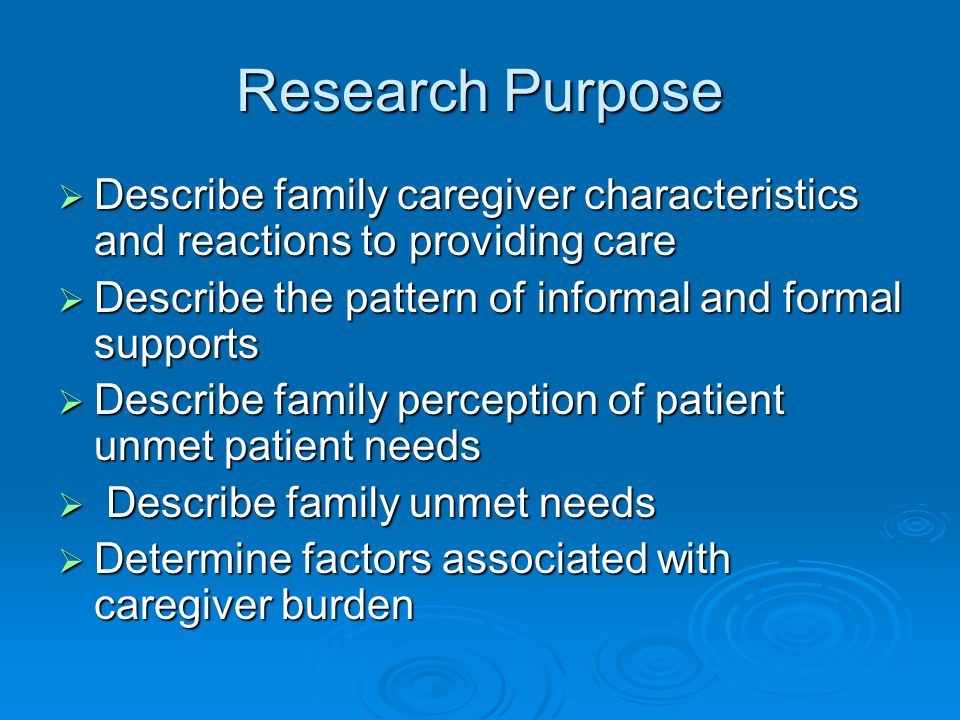 Research Purpose  Describe family caregiver characteristics and reactions to providing care  Describe the pattern of informal and formal supports  Describe family perception of patient unmet patient needs  Describe family unmet needs  Determine factors associated with caregiver burden