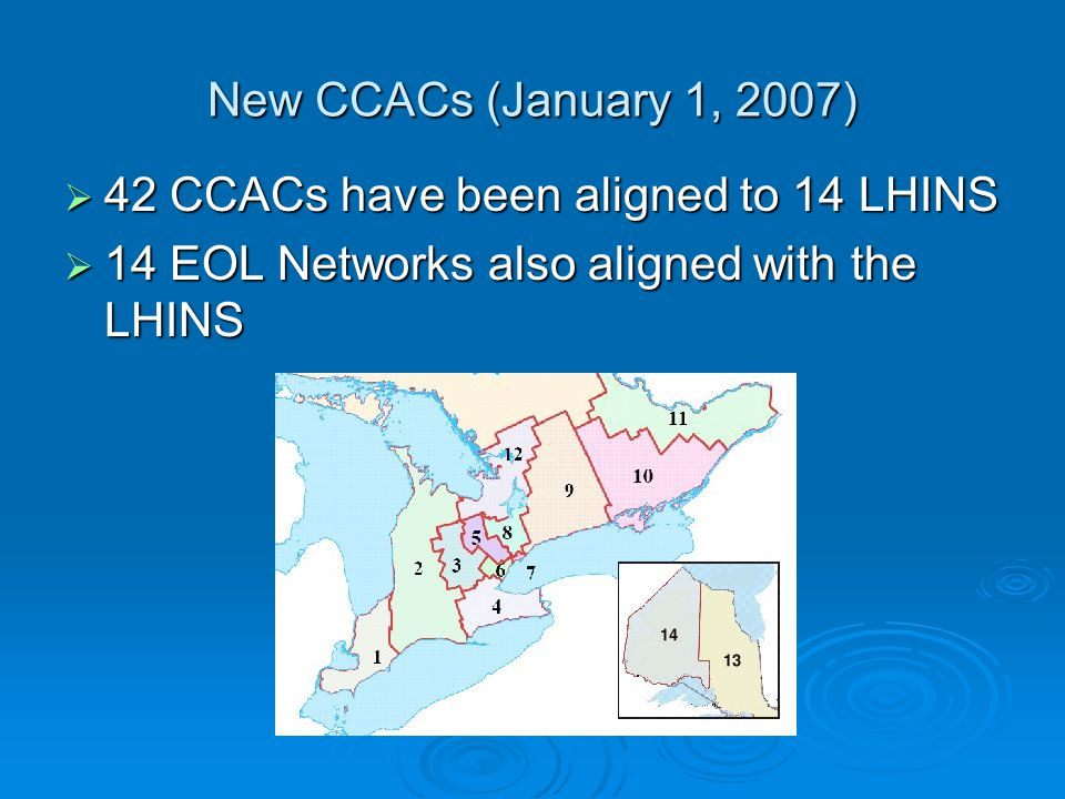 New CCACs (January 1, 2007)  42 CCACs have been aligned to 14 LHINS  14 EOL Networks also aligned with the LHINS