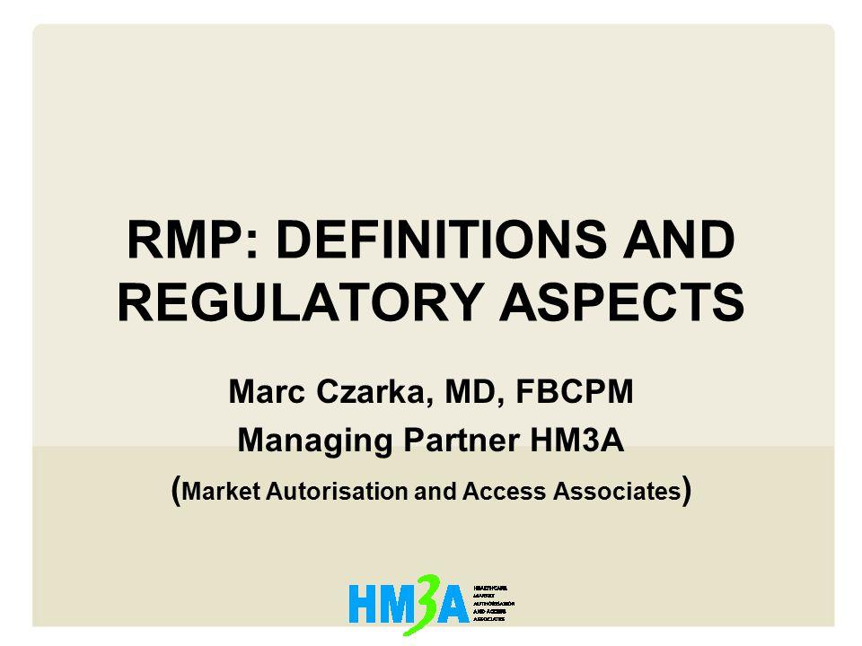 RMP: DEFINITIONS AND REGULATORY ASPECTS Marc Czarka, MD, FBCPM Managing Partner HM3A ( Market Autorisation and Access Associates )