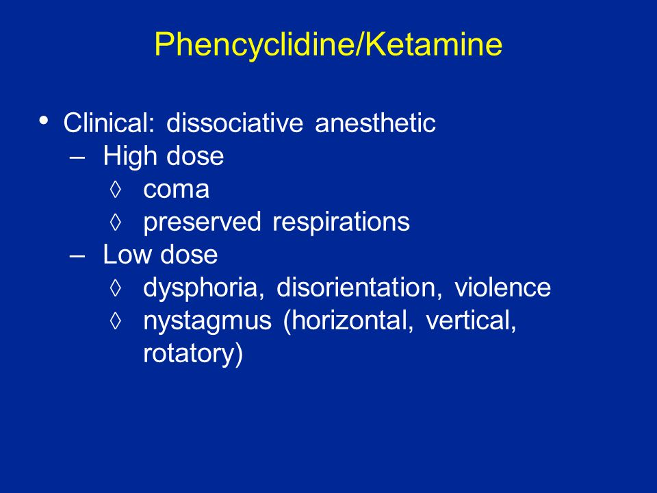 Phencyclidine/Ketamine Clinical: dissociative anesthetic –High dose  coma  preserved respirations –Low dose  dysphoria, disorientation, violence  nystagmus (horizontal, vertical, rotatory)
