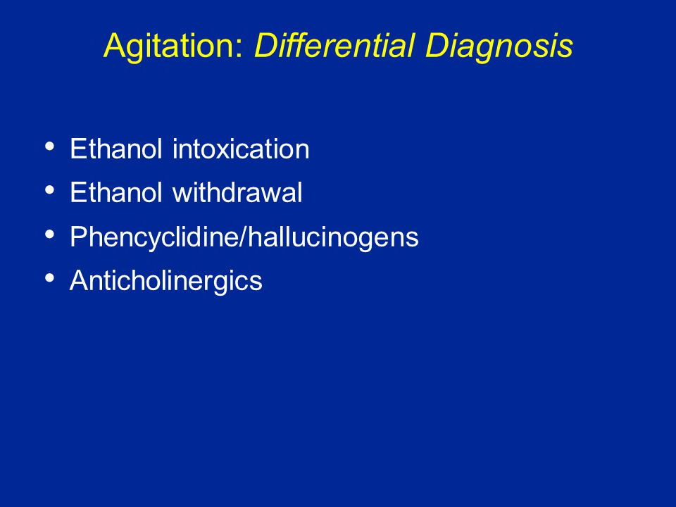 Agitation: Differential Diagnosis Ethanol intoxication Ethanol withdrawal Phencyclidine/hallucinogens Anticholinergics