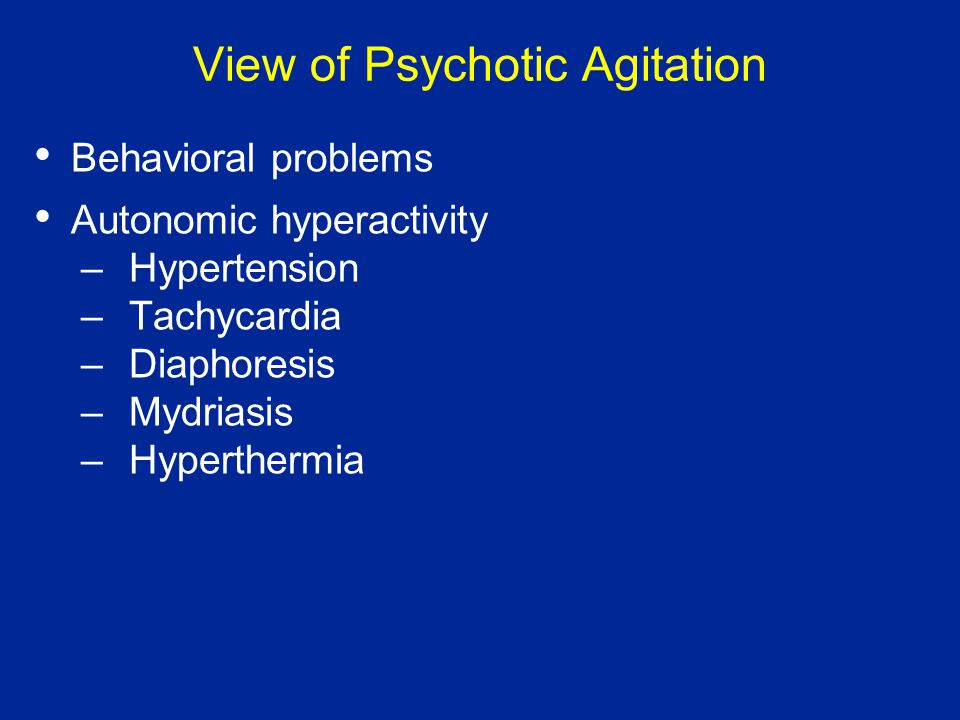 View of Psychotic Agitation Behavioral problems Autonomic hyperactivity –Hypertension –Tachycardia –Diaphoresis –Mydriasis –Hyperthermia