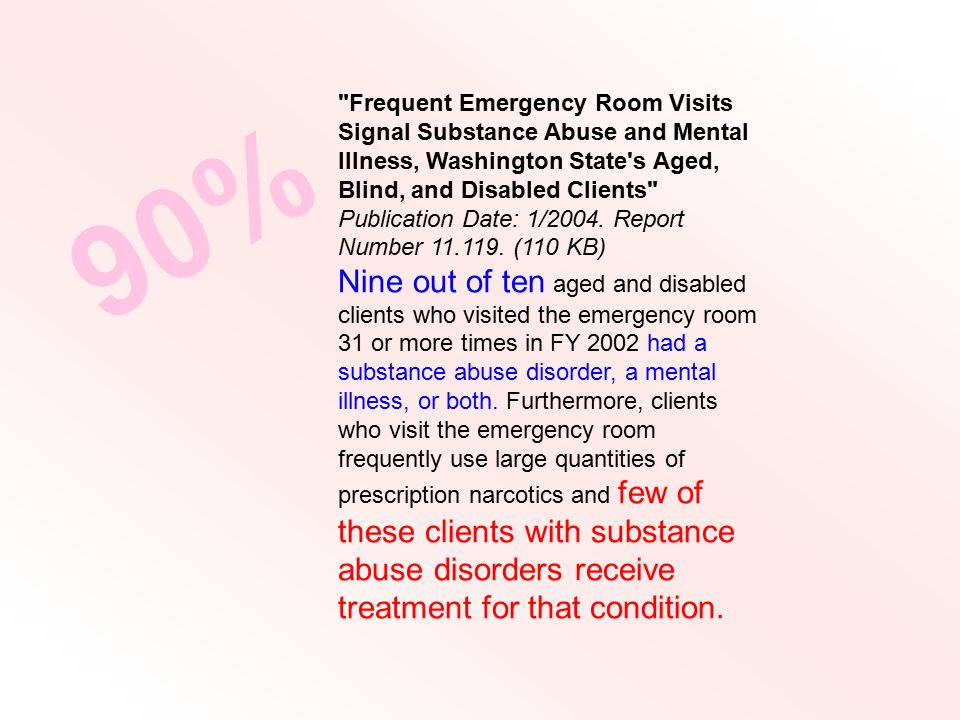 Frequent Emergency Room Visits Signal Substance Abuse and Mental Illness, Washington State s Aged, Blind, and Disabled Clients Publication Date: 1/2004.