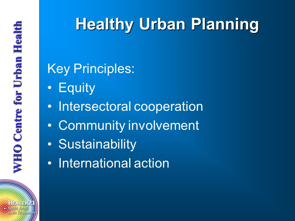 Healthy Urban Planning Key Principles: Equity Intersectoral cooperation Community involvement Sustainability International action