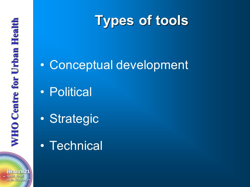 WHO Centre for Urban Health Types of tools Conceptual development Political Strategic Technical