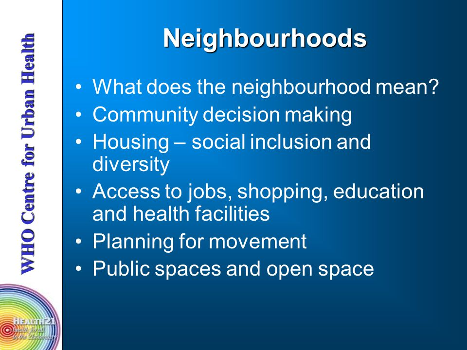 WHO Centre for Urban Health Neighbourhoods What does the neighbourhood mean.