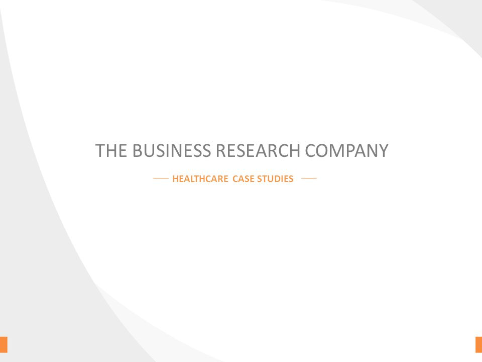 THE BUSINESS RESEARCH COMPANY HEALTHCARE CASE STUDIES