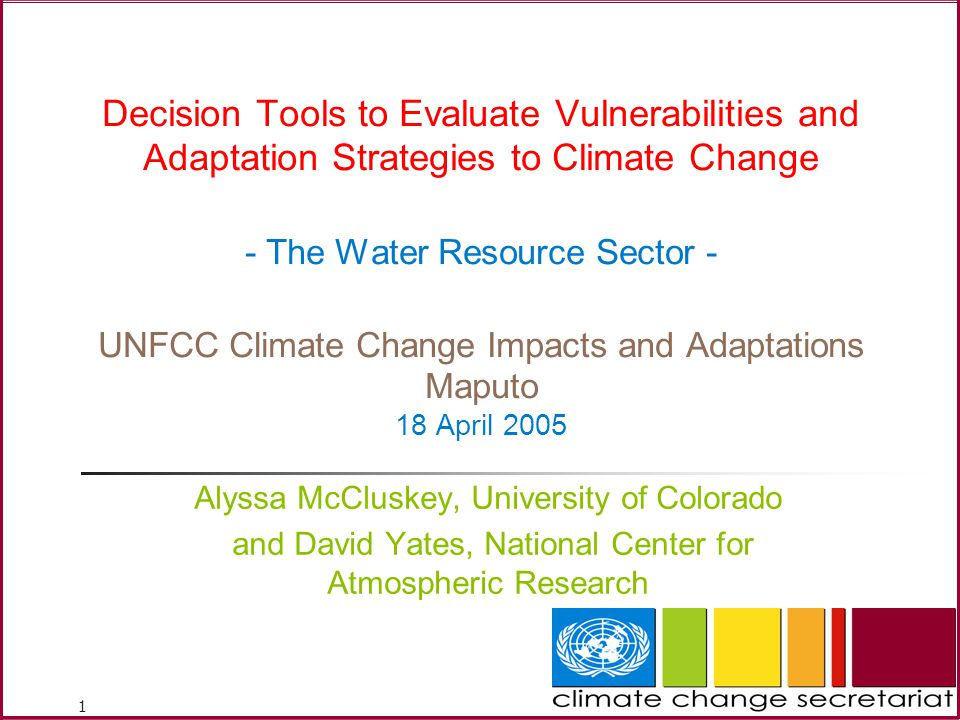 1 Decision Tools to Evaluate Vulnerabilities and Adaptation Strategies to Climate Change - The Water Resource Sector - UNFCC Climate Change Impacts and Adaptations Maputo 18 April 2005 Alyssa McCluskey, University of Colorado and David Yates, National Center for Atmospheric Research