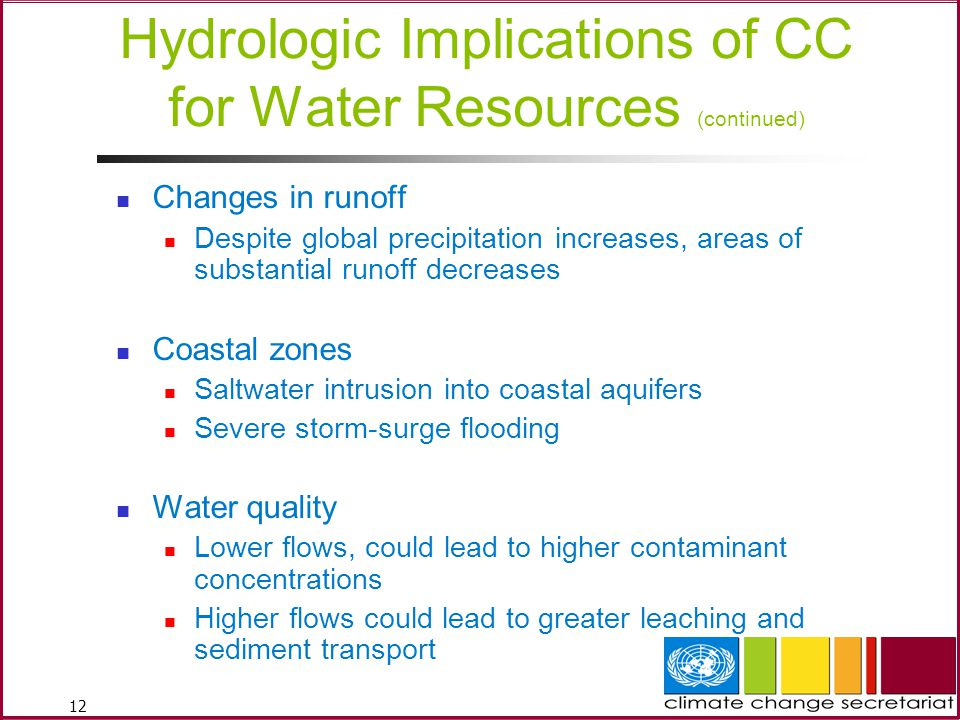 12 Hydrologic Implications of CC for Water Resources (continued) Changes in runoff Despite global precipitation increases, areas of substantial runoff decreases Coastal zones Saltwater intrusion into coastal aquifers Severe storm-surge flooding Water quality Lower flows, could lead to higher contaminant concentrations Higher flows could lead to greater leaching and sediment transport