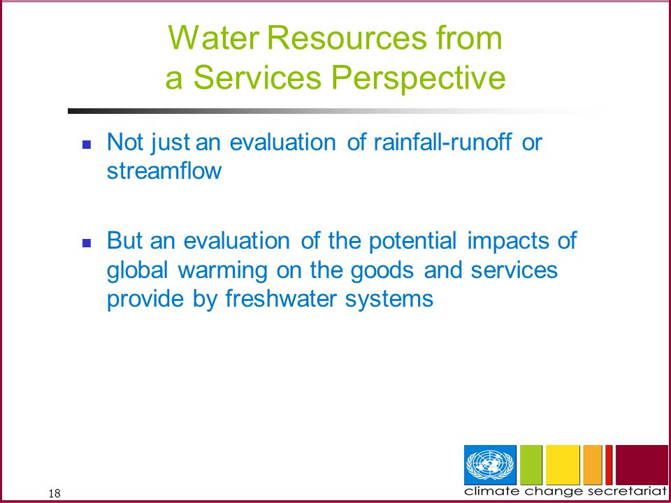 18 Water Resources from a Services Perspective Not just an evaluation of rainfall-runoff or streamflow But an evaluation of the potential impacts of global warming on the goods and services provide by freshwater systems