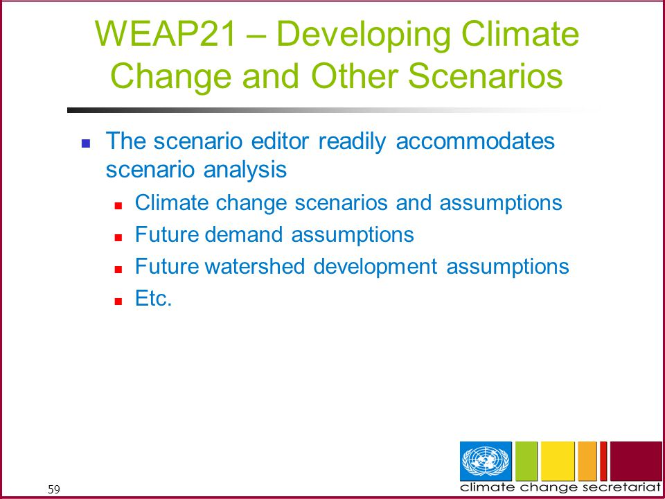 59 WEAP21 – Developing Climate Change and Other Scenarios The scenario editor readily accommodates scenario analysis Climate change scenarios and assumptions Future demand assumptions Future watershed development assumptions Etc.