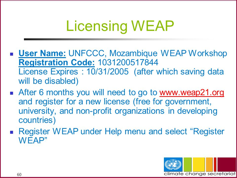 60 Licensing WEAP User Name: UNFCCC, Mozambique WEAP Workshop Registration Code: 1031200517844 License Expires : 10/31/2005 (after which saving data will be disabled) After 6 months you will need to go to www.weap21.org and register for a new license (free for government, university, and non-profit organizations in developing countries)www.weap21.org Register WEAP under Help menu and select Register WEAP