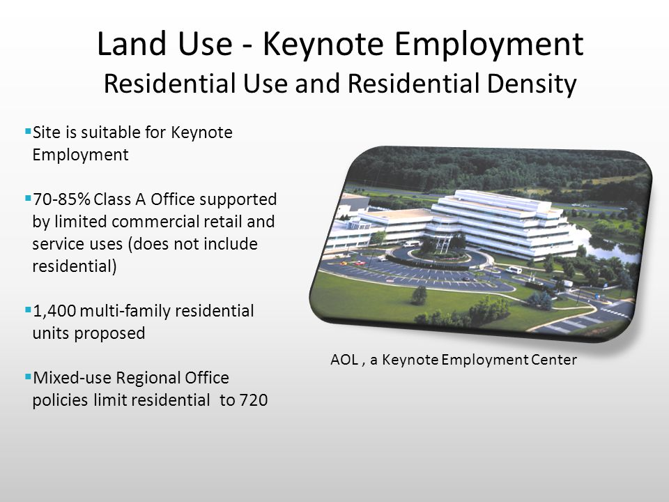 Land Use - Keynote Employment Residential Use and Residential Density  Site is suitable for Keynote Employment  70-85% Class A Office supported by limited commercial retail and service uses (does not include residential)  1,400 multi-family residential units proposed  Mixed-use Regional Office policies limit residential to 720 AOL, a Keynote Employment Center