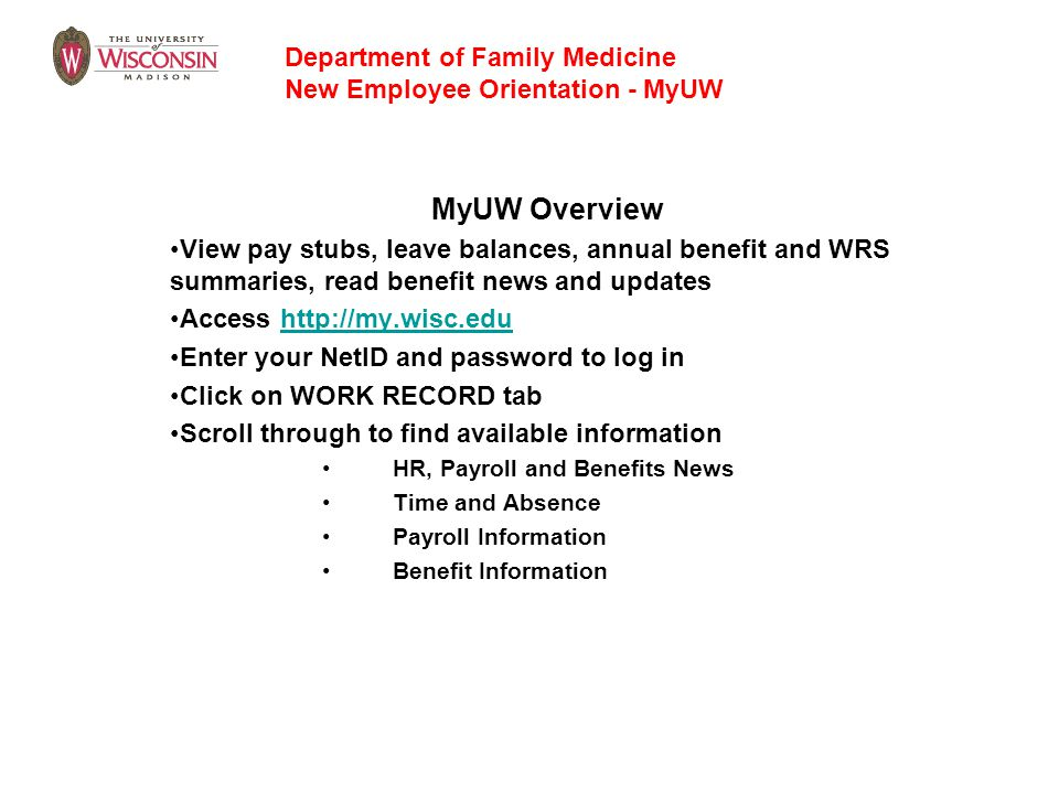 MyUW Overview View pay stubs, leave balances, annual benefit and WRS summaries, read benefit news and updates Access http://my.wisc.eduhttp://my.wisc.