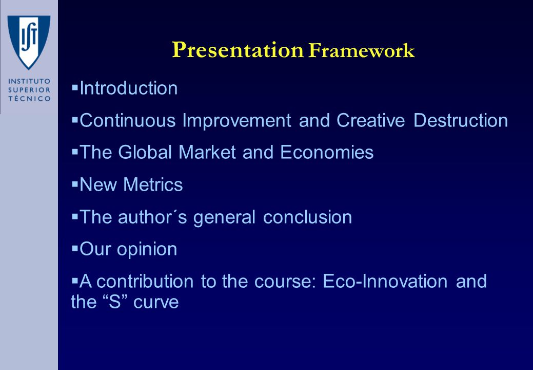 Presentation Framework  Introduction  Continuous Improvement and Creative Destruction  The Global Market and Economies  New Metrics  The author´s general conclusion  Our opinion  A contribution to the course: Eco-Innovation and the S curve