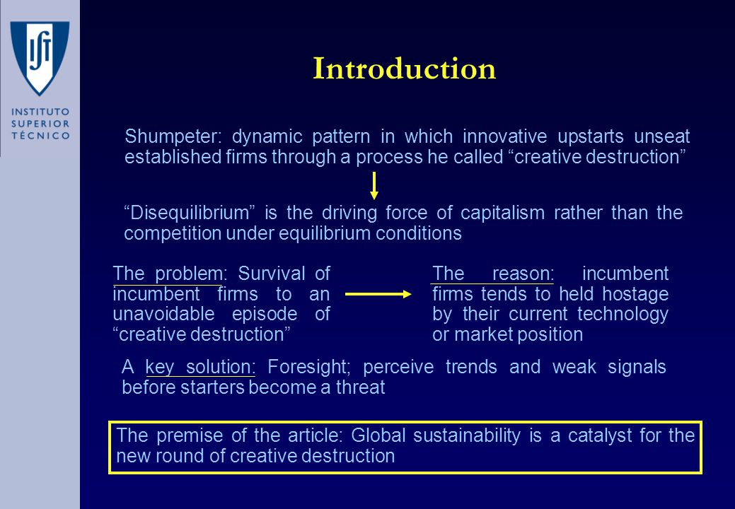 Continuous Improvement and Creative Destruction Greening = Continuous Improvement Global Sustainability = Creative Destruction Improving incrementally the performance of existing products or processes Fosters continuous improvement rather than fundamental innovation Most existing products and processes fail to meet the sustainable criterion The challenge of global sustainability must be viewed as a major discontinuity Major business opportunity for fundamental innovation The dynamics of creative destruction will work against firms that rely on incremental improvements