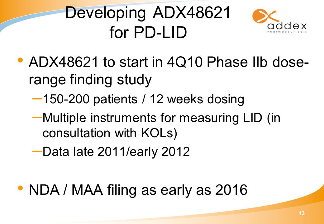13 Developing ADX48621 for PD-LID ADX48621 to start in 4Q10 Phase IIb dose- range finding study – 150-200 patients / 12 weeks dosing – Multiple instru