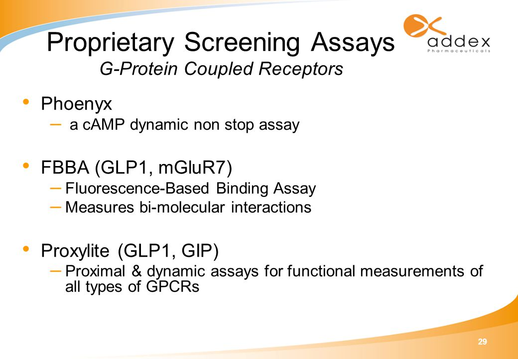 29 Proprietary Screening Assays G-Protein Coupled Receptors Phoenyx – a cAMP dynamic non stop assay FBBA (GLP1, mGluR7) – Fluorescence-Based Binding A