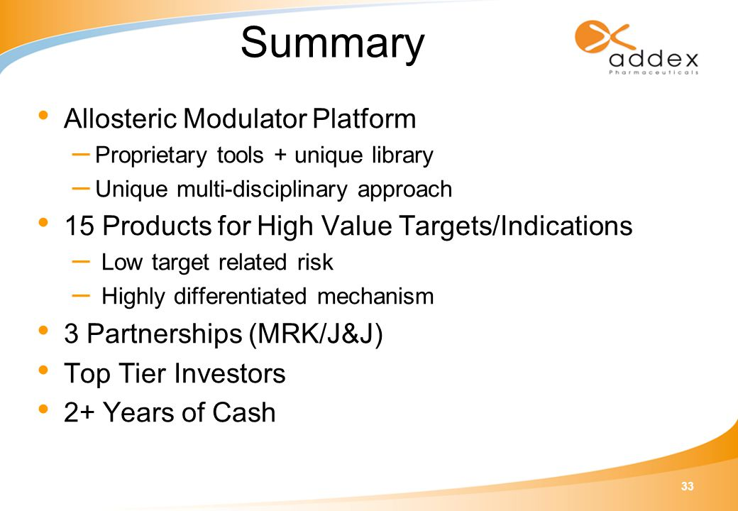 33 Summary Allosteric Modulator Platform – Proprietary tools + unique library – Unique multi-disciplinary approach 15 Products for High Value Targets/