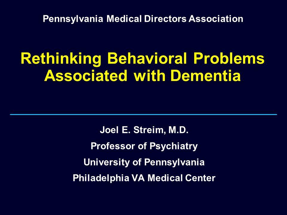 Rethinking Behavioral Problems Associated with Dementia Joel E. Streim, M.D. Professor of Psychiatry University of Pennsylvania Philadelphia VA Medica
