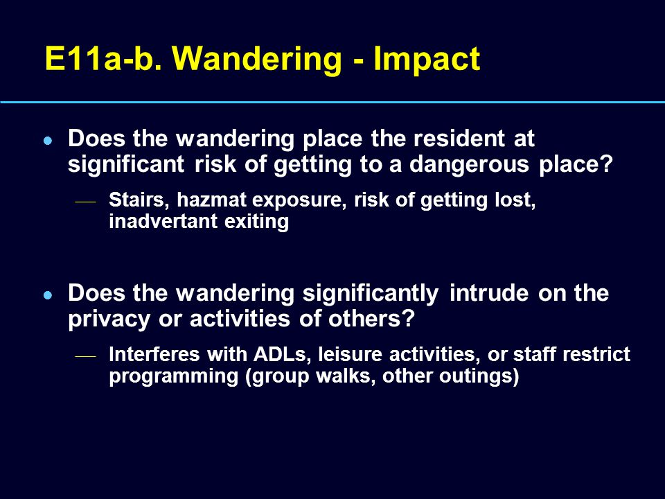 E11a-b. Wandering - Impact Does the wandering place the resident at significant risk of getting to a dangerous place? — Stairs, hazmat exposure, risk