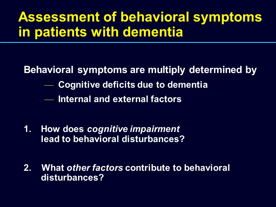 Assessment of behavioral symptoms in patients with dementia Behavioral symptoms are multiply determined by — Cognitive deficits due to dementia — Inte