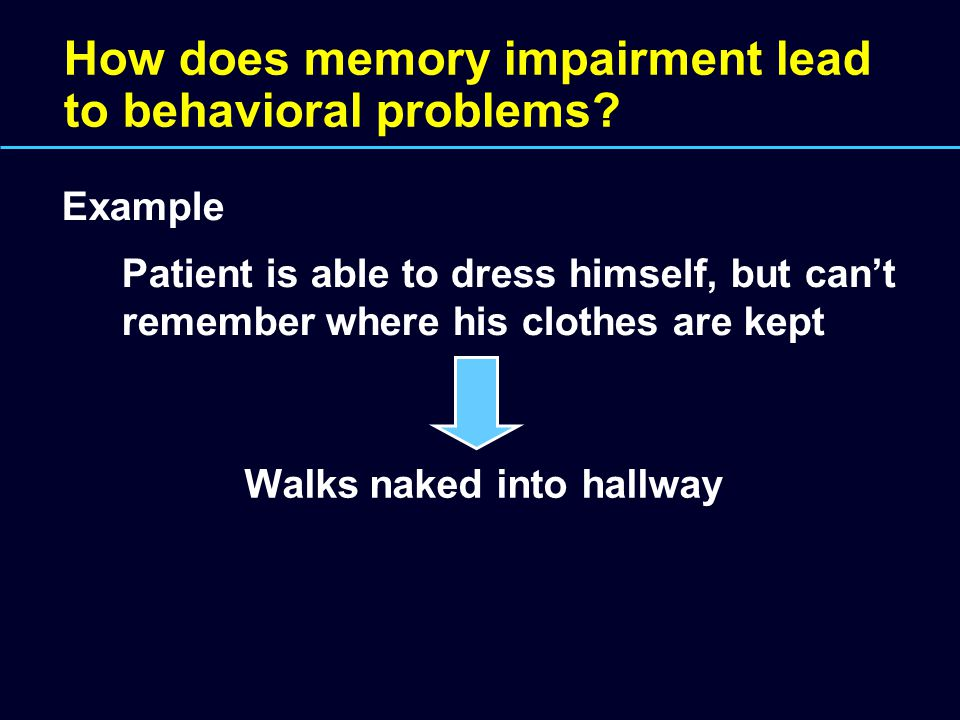 How does memory impairment lead to behavioral problems? Example Patient is able to dress himself, but can't remember where his clothes are kept Walks