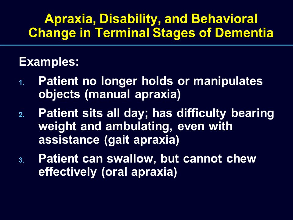 Apraxia, Disability, and Behavioral Change in Terminal Stages of Dementia Examples: 1. Patient no longer holds or manipulates objects (manual apraxia)