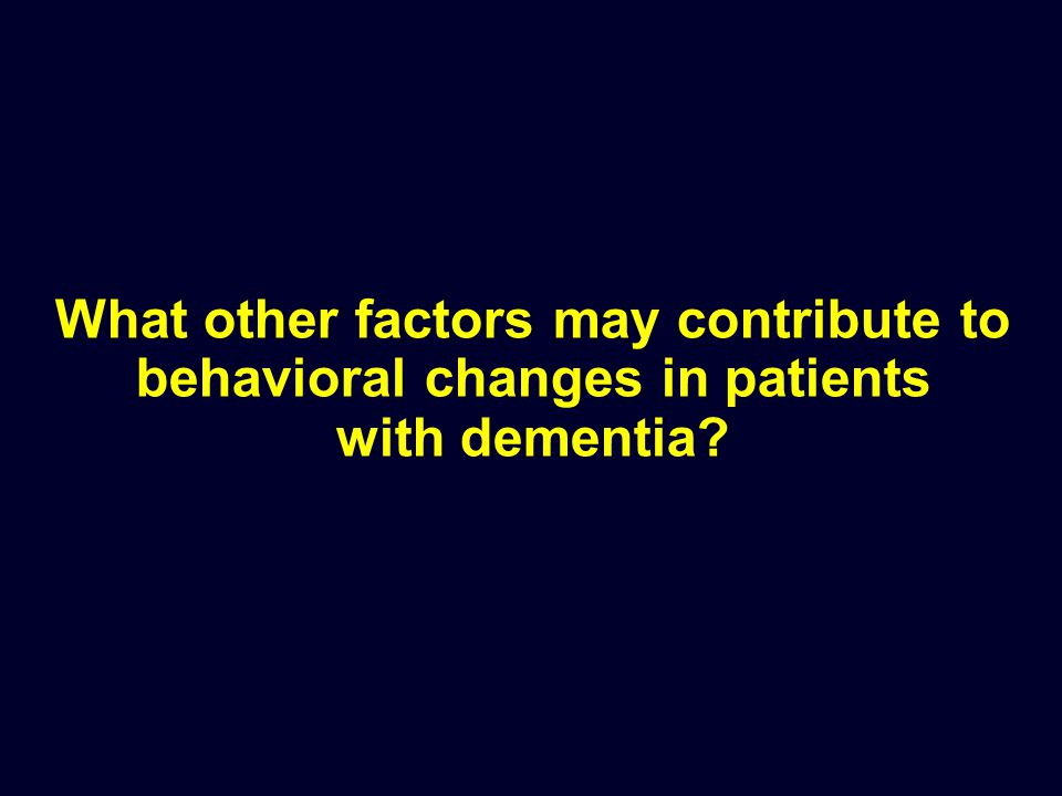 What other factors may contribute to behavioral changes in patients with dementia?