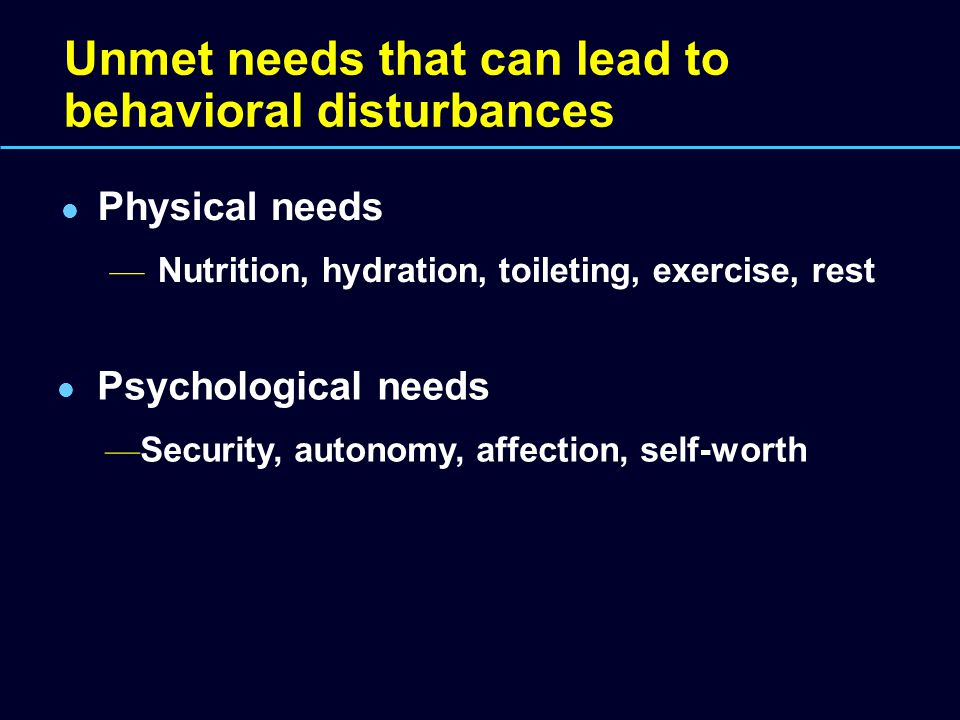 Unmet needs that can lead to behavioral disturbances Physical needs — Nutrition, hydration, toileting, exercise, rest Psychological needs — Security,