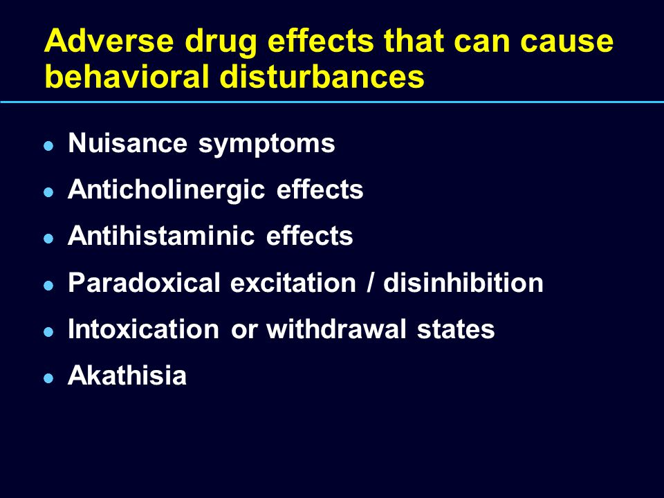 Adverse drug effects that can cause behavioral disturbances Nuisance symptoms Anticholinergic effects Antihistaminic effects Paradoxical excitation /