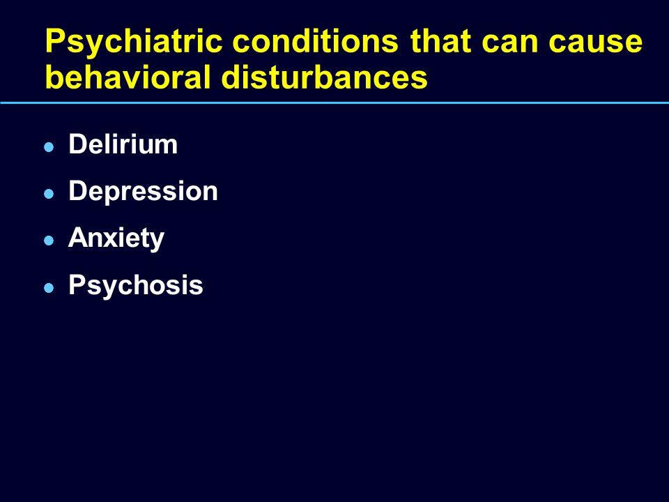 Psychiatric conditions that can cause behavioral disturbances Delirium Depression Anxiety Psychosis