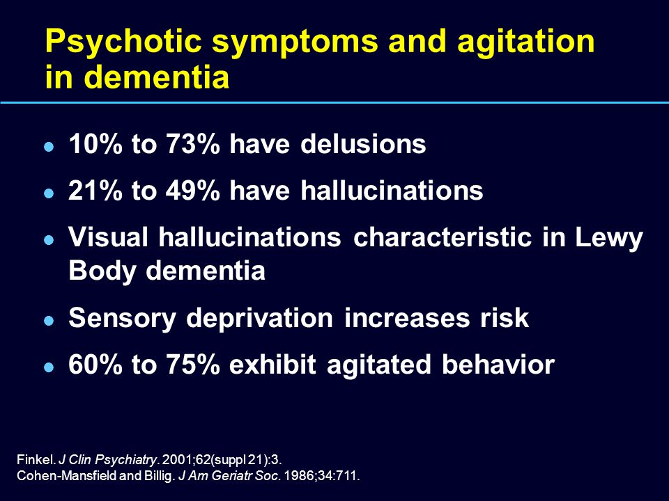 Psychotic symptoms and agitation in dementia 10% to 73% have delusions 21% to 49% have hallucinations Visual hallucinations characteristic in Lewy Bod