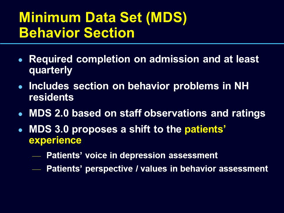Minimum Data Set (MDS) Behavior Section Required completion on admission and at least quarterly Includes section on behavior problems in NH residents
