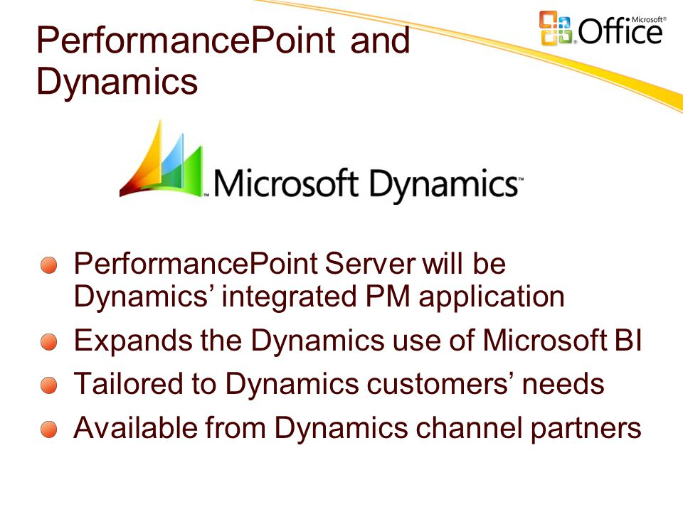 PerformancePoint and Dynamics PerformancePoint Server will be Dynamics' integrated PM application Expands the Dynamics use of Microsoft BI Tailored to Dynamics customers' needs Available from Dynamics channel partners