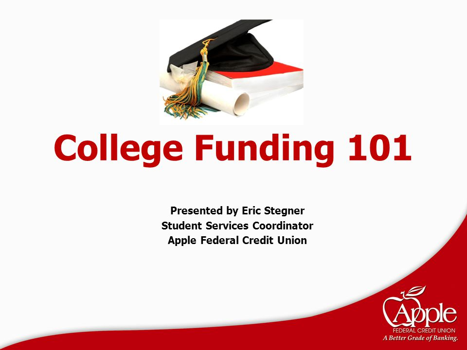 College Funding 101 Presented by Eric Stegner Student Services Coordinator Apple Federal Credit Union