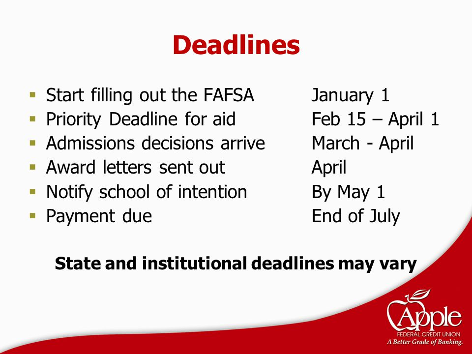 Deadlines  Start filling out the FAFSAJanuary 1  Priority Deadline for aid Feb 15 – April 1  Admissions decisions arriveMarch - April  Award lette