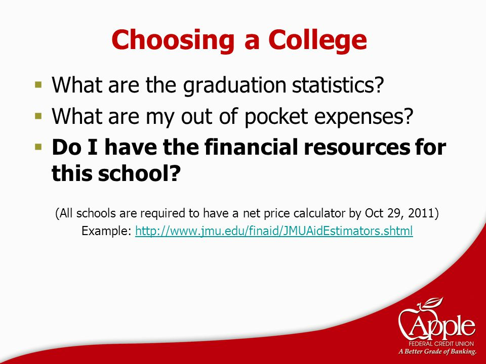 Choosing a College  What are the graduation statistics?  What are my out of pocket expenses?  Do I have the financial resources for this school? (A