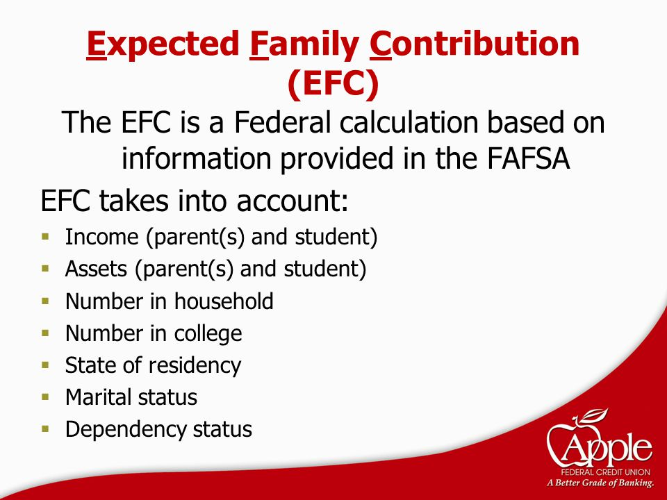 Expected Family Contribution (EFC) The EFC is a Federal calculation based on information provided in the FAFSA EFC takes into account:  Income (paren