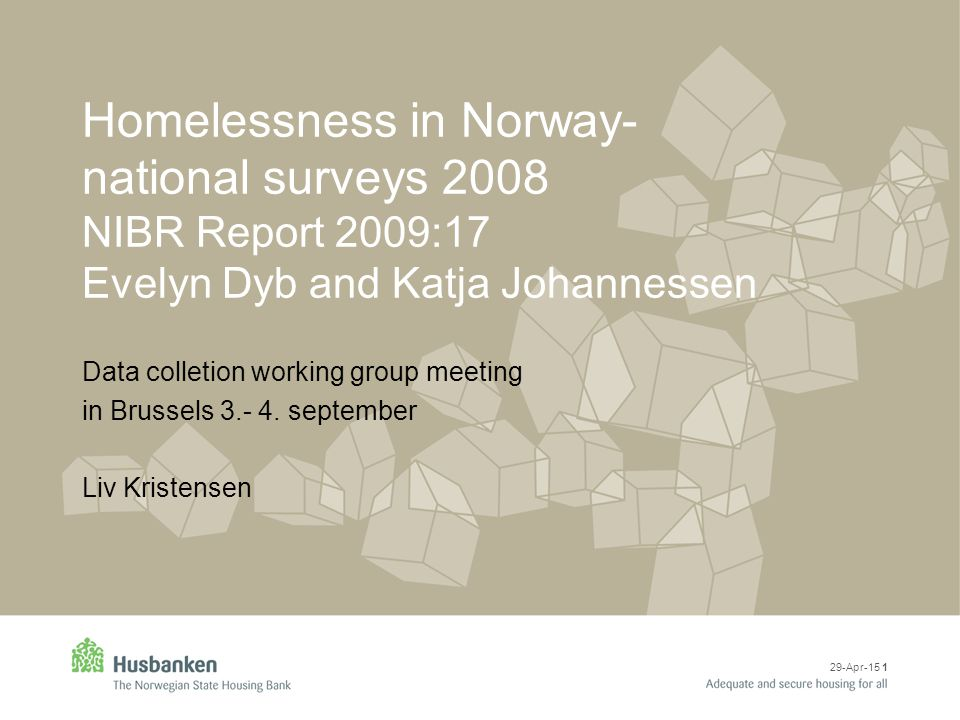 29-Apr-15 1 Homelessness in Norway- national surveys 2008 NIBR Report 2009:17 Evelyn Dyb and Katja Johannessen Data colletion working group meeting in Brussels 3.- 4.