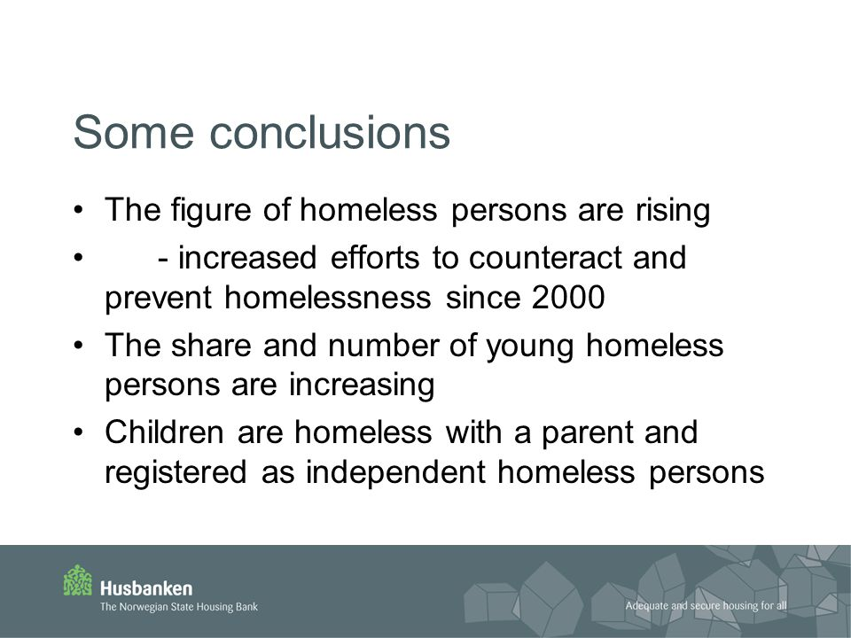 Some conclusions The figure of homeless persons are rising - increased efforts to counteract and prevent homelessness since 2000 The share and number of young homeless persons are increasing Children are homeless with a parent and registered as independent homeless persons