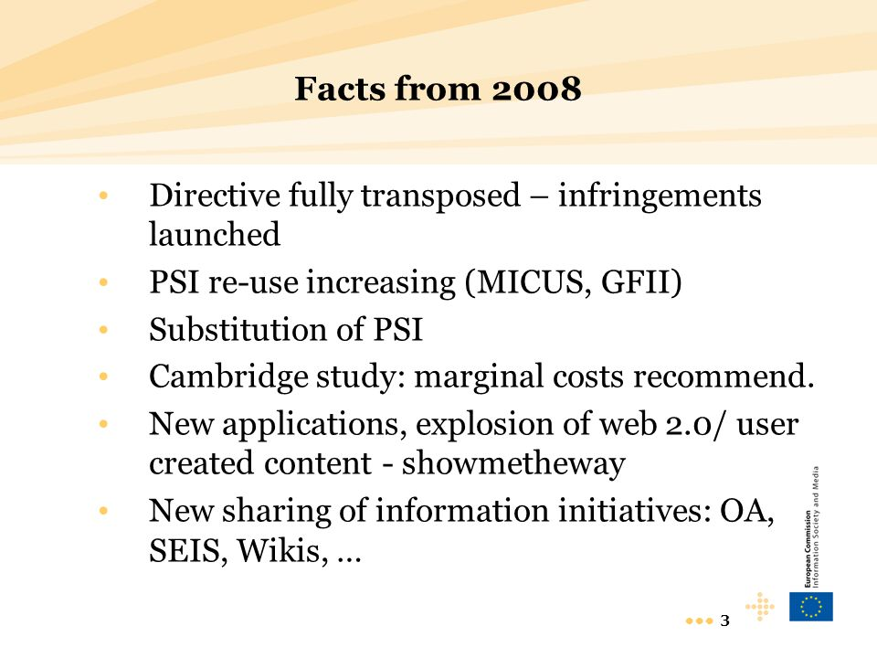 3 Facts from 2008 Directive fully transposed – infringements launched PSI re-use increasing (MICUS, GFII) Substitution of PSI Cambridge study: marginal costs recommend.