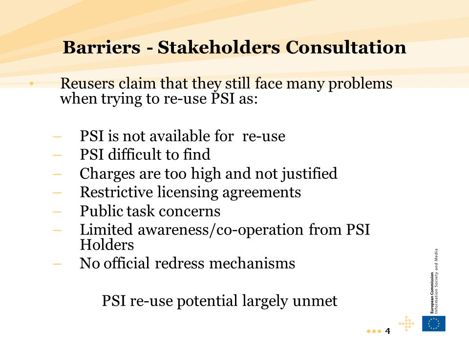 4 Barriers - Stakeholders Consultation Reusers claim that they still face many problems when trying to re-use PSI as: –PSI is not available for re-use –PSI difficult to find –Charges are too high and not justified –Restrictive licensing agreements –Public task concerns –Limited awareness/co-operation from PSI Holders –No official redress mechanisms PSI re-use potential largely unmet