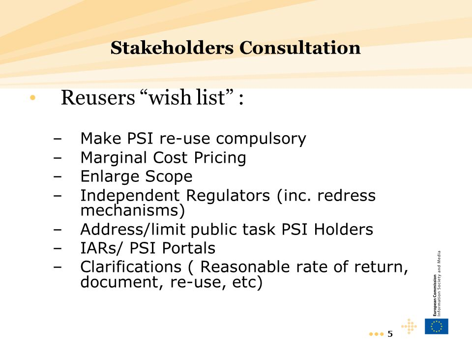 """5 Stakeholders Consultation Reusers """"wish list"""" : –Make PSI re-use compulsory –Marginal Cost Pricing –Enlarge Scope –Independent Regulators (inc. redr"""