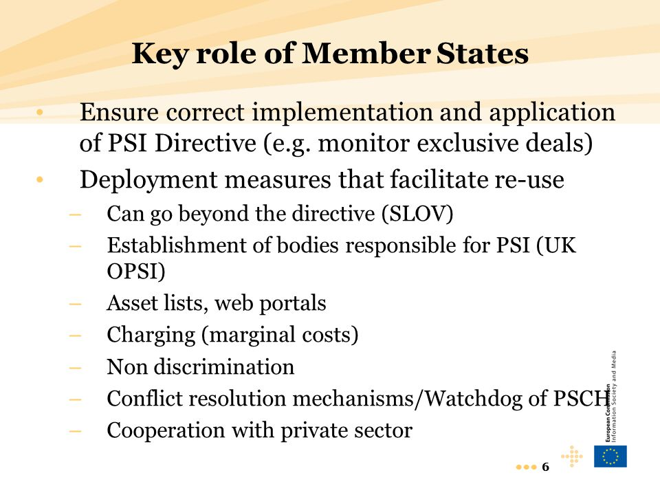 6 6 Key role of Member States Ensure correct implementation and application of PSI Directive (e.g. monitor exclusive deals) Deployment measures that f