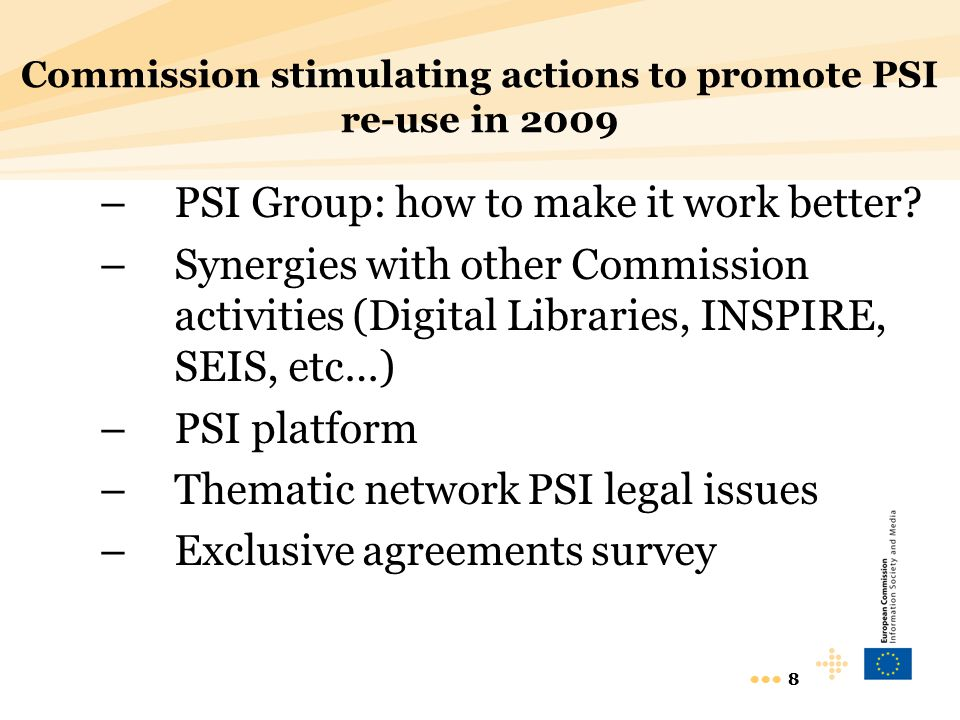 8 8 Commission stimulating actions to promote PSI re-use in 2009 –PSI Group: how to make it work better? –Synergies with other Commission activities (