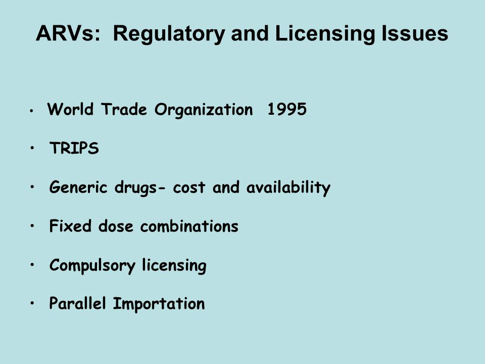 ARVs: Regulatory and Licensing Issues World Trade Organization 1995 TRIPS Generic drugs- cost and availability Fixed dose combinations Compulsory lice