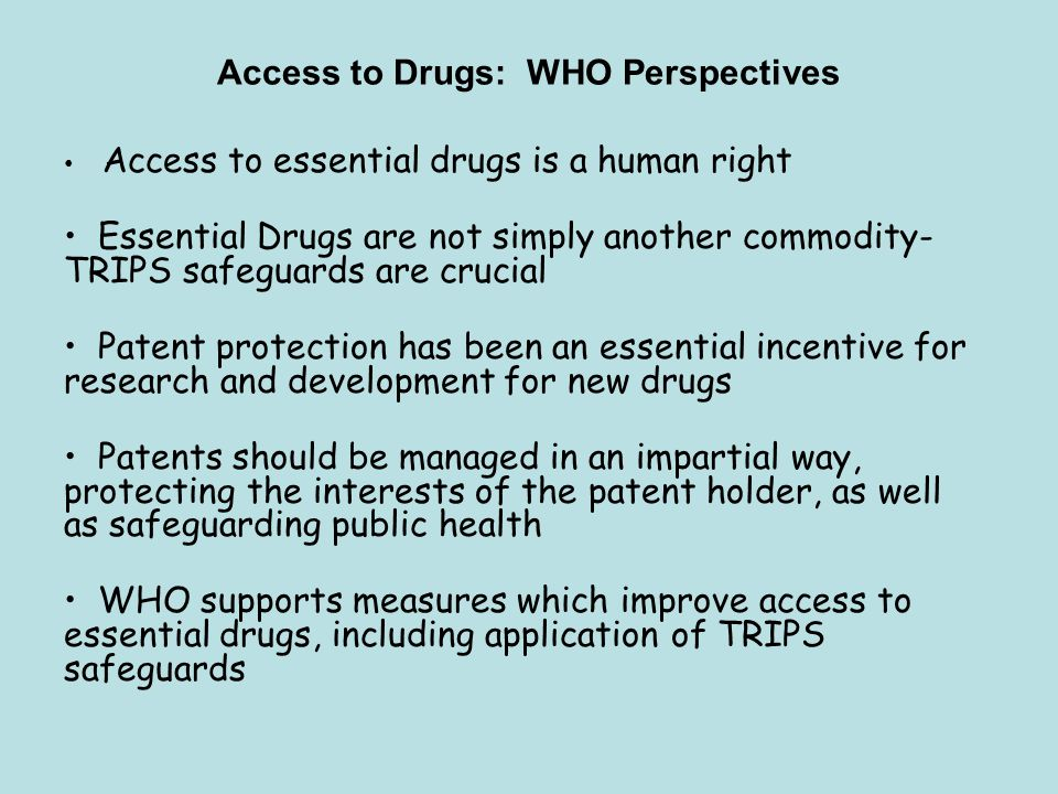 Access to Drugs: WHO Perspectives Access to essential drugs is a human right Essential Drugs are not simply another commodity- TRIPS safeguards are cr