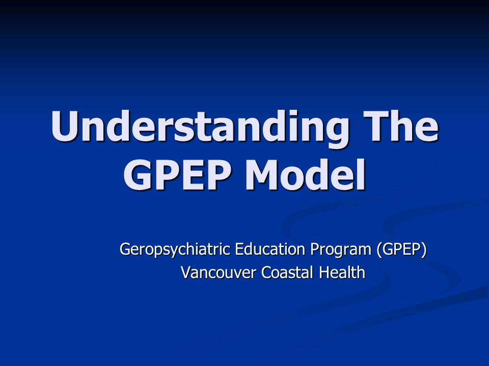 Understanding The GPEP Model Geropsychiatric Education Program (GPEP) Vancouver Coastal Health